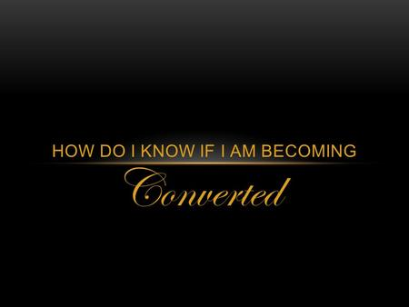 Converted HOW DO I KNOW IF I AM BECOMING. WHAT IS CONVERSION? Conversion is a lifelong process of becoming more Christlike through the Atonement of Jesus.