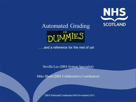 Automated Grading DRS National Conference 9th November 2011 Neville Lee (DRS System Specialist) Mike Black (DRS Collaborative Coordinator) …..and a reference.