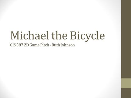 Michael the Bicycle CIS 587 2D Game Pitch - Ruth Johnson.