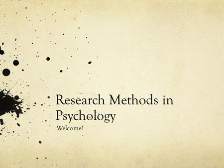 Research Methods in Psychology Welcome!. What we'll do today Introduce the course Talk about psychological research.