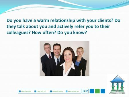 Do you have a warm relationship with your clients? Do they talk about you and actively refer you to their colleagues? How often? Do you know?