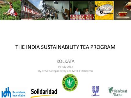 THE INDIA SUSTAINABILITY TEA PROGRAM KOLKATA 03 July 2013 By Dr S Chattopadhayay and Mr R K Babaycon.