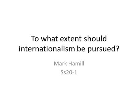 To what extent should internationalism be pursued? Mark Hamill Ss20-1.