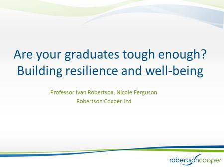 Are your graduates tough enough? Building resilience and well-being Professor Ivan Robertson, Nicole Ferguson Robertson Cooper Ltd.