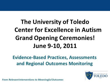 The University of Toledo Center for Excellence in Autism Grand Opening Ceremonies! June 9-10, 2011 Evidence-Based Practices, Assessments and Regional Outcomes.
