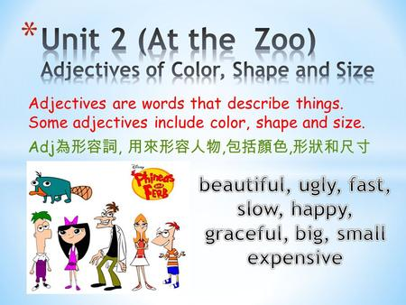 Adjectives are words that describe things. Some adjectives include color, shape and size. Adj 為形容詞, 用來形容人物, 包括顏色, 形狀和尺寸.