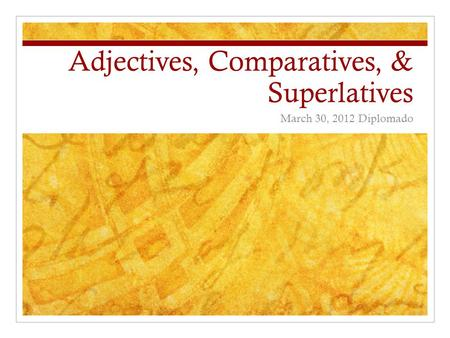 Adjectives, Comparatives, & Superlatives March 30, 2012 Diplomado.