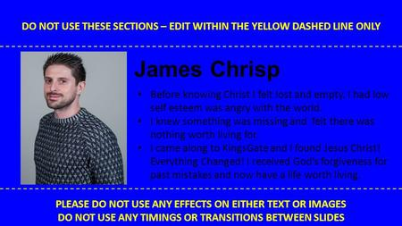 DO NOT USE THESE SECTIONS – EDIT WITHIN THE YELLOW DASHED LINE ONLY PLEASE DO NOT USE ANY EFFECTS ON EITHER TEXT OR IMAGES DO NOT USE ANY TIMINGS OR TRANSITIONS.