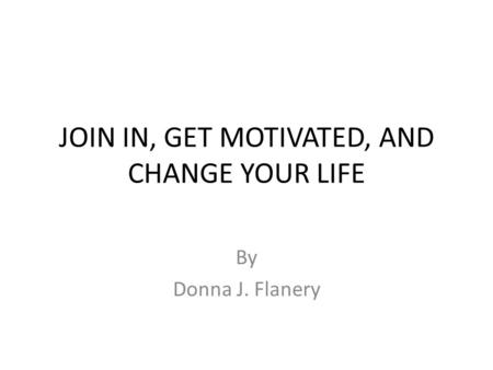 JOIN IN, GET MOTIVATED, AND CHANGE YOUR LIFE By Donna J. Flanery.