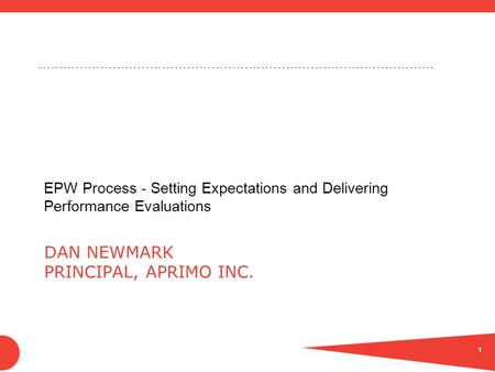 …………………………………………………………………………………… DAN NEWMARK PRINCIPAL, APRIMO INC. EPW Process - Setting Expectations and Delivering Performance Evaluations 1.