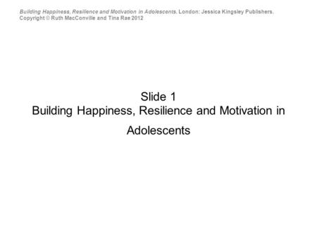 Slide 1 Building Happiness, Resilience and Motivation in Adolescents Building Happiness, Resilience and Motivation in Adolescents. London: Jessica Kingsley.