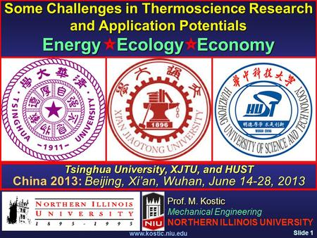 Slide 1 www.kostic.niu.edu Some Challenges in Thermoscience Research and Application Potentials Energy Ecology Economy Prof. M. Kostic Mechanical Engineering.