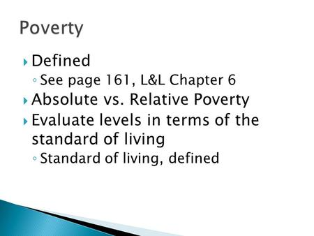  Defined ◦ See page 161, L&L Chapter 6  Absolute vs. Relative Poverty  Evaluate levels in terms of the standard of living ◦ Standard of living, defined.