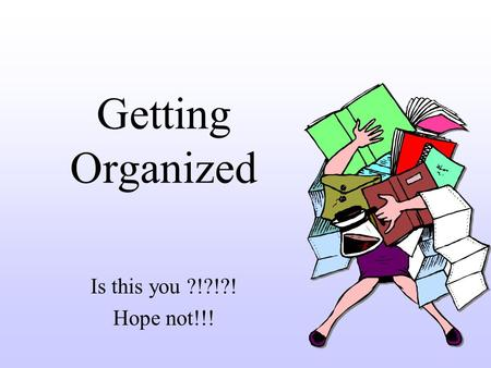Getting Organized Is this you ?!?!?! Hope not!!!.