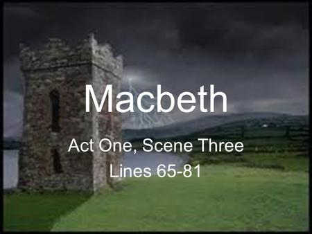Macbeth Act One, Scene Three Lines 65-81. First Witch 65 Hail! Second Witch Hail! Third Witch Hail! First Witch Lesser than Macbeth, and greater. Second.