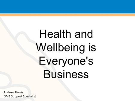 Health and Wellbeing is Everyone's Business Andrew Harris SME Support Specialist.