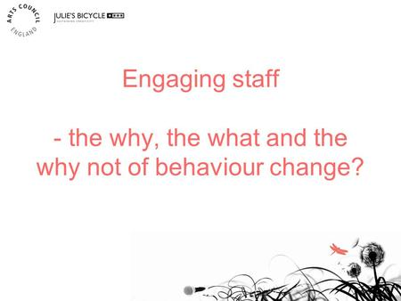 Engaging staff - the why, the what and the why not of behaviour change? 1.