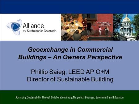 Geoexchange in Commercial Buildings – An Owners Perspective Phillip Saieg, LEED AP O+M Director of Sustainable Building.