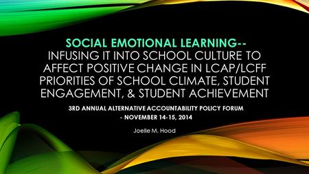 SOCIAL EMOTIONAL LEARNING-- INFUSING IT INTO SCHOOL CULTURE TO AFFECT POSITIVE CHANGE IN LCAP/LCFF PRIORITIES OF SCHOOL CLIMATE, STUDENT ENGAGEMENT, &