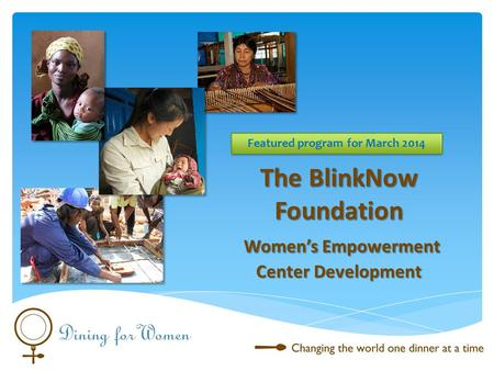 The BlinkNow Foundation Women's Empowerment Center Development Featured program for March 2014.