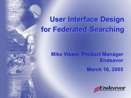 User Interface Design for Federated Searching Mike Visser, Product Manager Endeavor March 16, 2005.