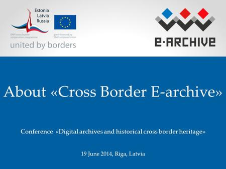 About «Cross Border E-archive» Conference «Digital archives and historical cross border heritage» 19 June 2014, Riga, Latvia.