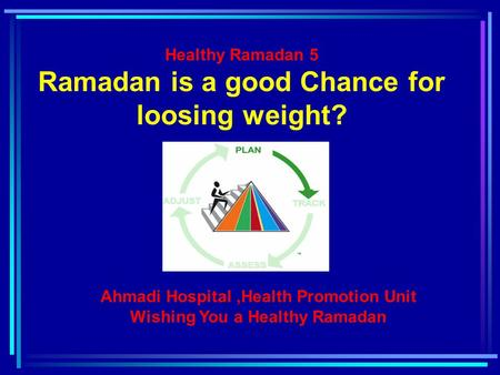 Healthy Ramadan 5 Ramadan is a good Chance for loosing weight? Ahmadi Hospital,Health Promotion Unit Wishing You a Healthy Ramadan.