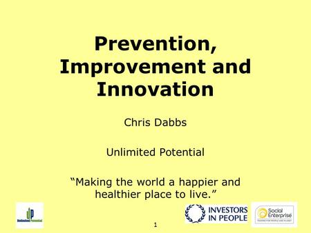 "1 Prevention, Improvement and Innovation Chris Dabbs Unlimited Potential ""Making the world a happier and healthier place to live."""