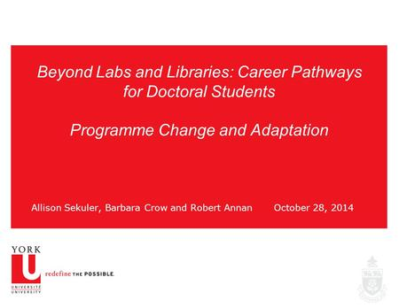 Beyond Labs and Libraries: Career Pathways for Doctoral Students Programme Change and Adaptation Allison Sekuler, Barbara Crow and Robert AnnanOctober.