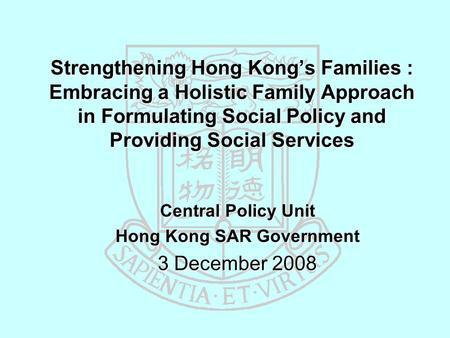 Strengthening Hong Kong's Families : Embracing a Holistic Family Approach in Formulating Social Policy and Providing Social Services Central Policy Unit.