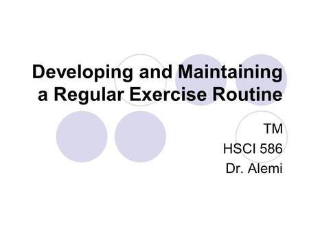 Developing and Maintaining a Regular Exercise Routine TM HSCI 586 Dr. Alemi.