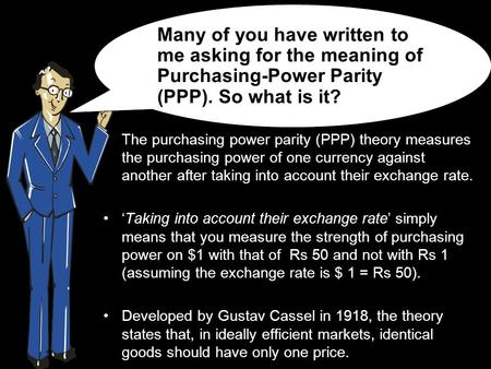 The purchasing power parity (PPP) theory measures the purchasing power of one currency against another after taking into account their exchange rate. 'Taking.