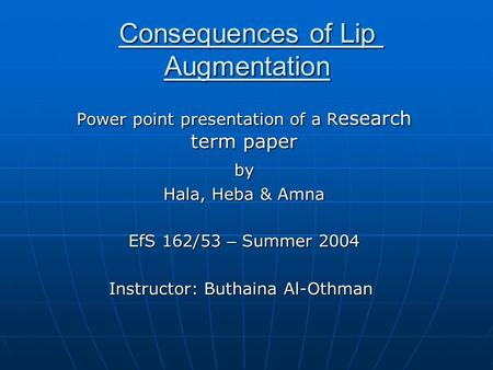 Consequences of Lip Augmentation Power point presentation of a R esearch term paper by by Hala, Heba & Amna EfS 162/53 – Summer 2004 Instructor: Buthaina.
