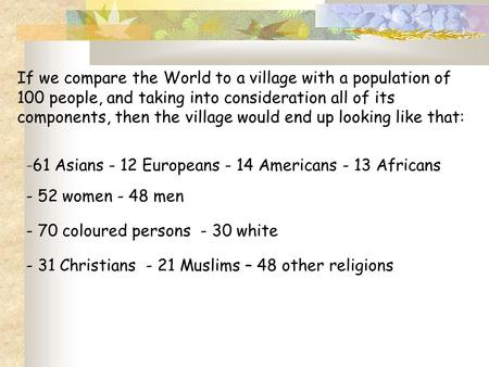 If we compare the World to a village with a population of 100 people, and taking into consideration all of its components, then the village would end up.