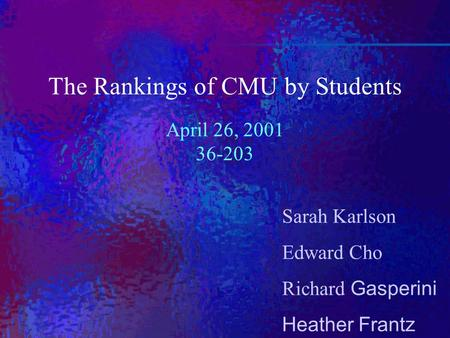 Sarah Karlson Edward Cho Richard Gasperini Heather Frantz The Rankings of CMU by Students April 26, 2001 36-203.