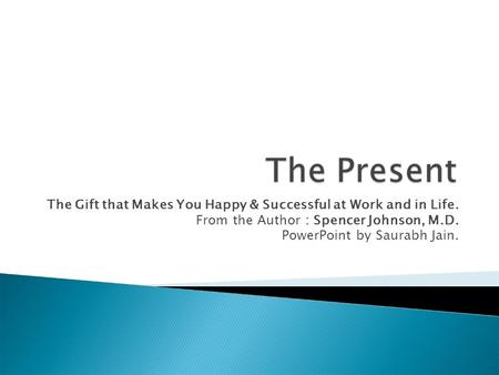 The Gift that Makes You Happy & Successful at Work and in Life. From the Author : Spencer Johnson, M.D. PowerPoint by Saurabh Jain.