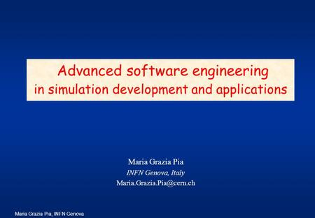 Maria Grazia Pia, INFN Genova Maria Grazia Pia INFN Genova, Italy Advanced software engineering in simulation development and.