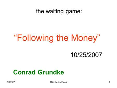 "10/25/7Residents Voice1 ""Following the Money"" 10/25/2007 Conrad Grundke the waiting game:"