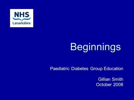 Beginnings Paediatric Diabetes Group Education Gillian Smith October 2008.