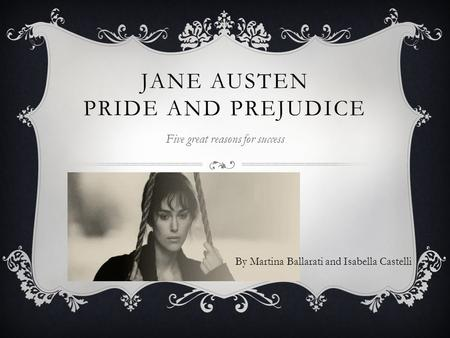 By Martina Ballarati and Isabella Castelli JANE AUSTEN PRIDE AND PREJUDICE Five great reasons for success.