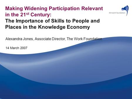 Making Widening Participation Relevant in the 21 st Century: The Importance of Skills to People and Places in the Knowledge Economy Alexandra Jones, Associate.