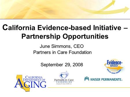 C alifornia Evidence-based Initiative – Partnership Opportunities June Simmons, CEO Partners in Care Foundation September 29, 2008.