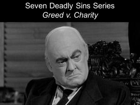 Seven Deadly Sins Series Greed v. Charity. GREED: Excessive desire and pursuit of material wealth and power. Avarice. Hoarding materials. Miserly. Obsessive,