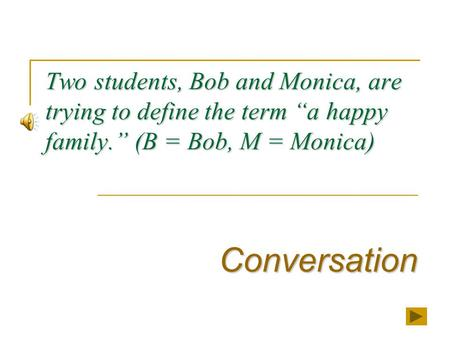 "Two students, Bob and Monica, are trying to define the term ""a happy family."" (B = Bob, M = Monica) Conversation."
