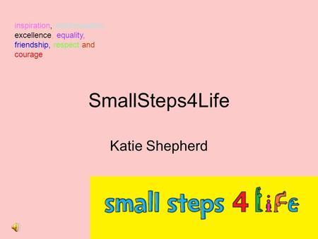 SmallSteps4Life Katie Shepherd inspiration, determination, excellence, equality, friendship, respect and courage.