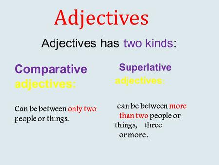 Adjectives Comparative adjectives: Can be between only two people or things. Superlative adjectives : can be between more than two people or things, three.