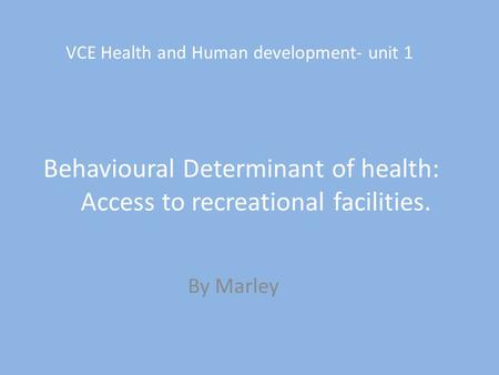 VCE Health and Human development- unit 1 Behavioural Determinant of health: Access to recreational facilities. By Marley.