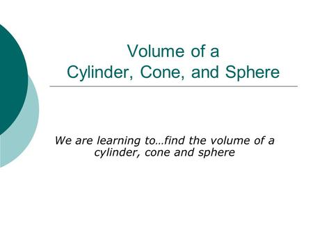 Volume of a Cylinder, Cone, and Sphere We are learning to…find the volume of a cylinder, cone and sphere.