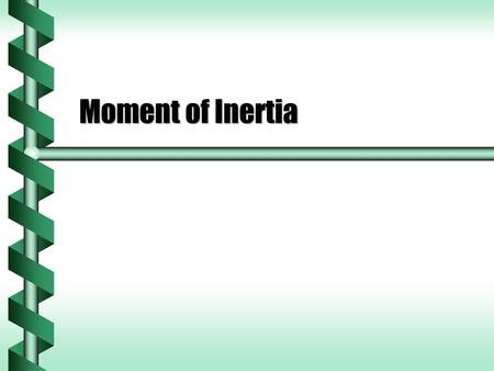 Moment of Inertia. Moment of Inertia Defined  The moment of inertia measures the resistance to a change in rotation. Change in rotation from torqueChange.
