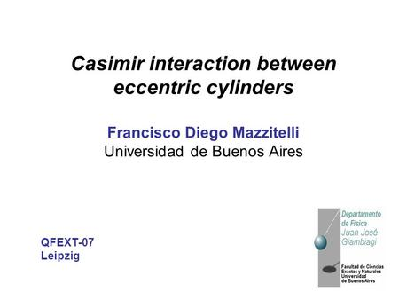 Casimir interaction between eccentric cylinders Francisco Diego Mazzitelli Universidad de Buenos Aires QFEXT-07 Leipzig.